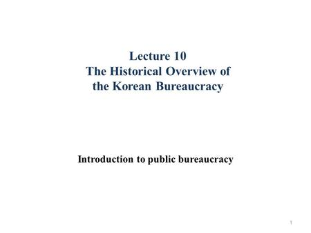 Lecture 10 The Historical Overview of the Korean Bureaucracy Introduction to public bureaucracy 1.