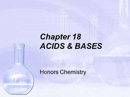 Chapter 18 ACIDS & BASES Honors Chemistry Acids and Bases are necessary in the production of many industrial goods. They are also commonly used in many.