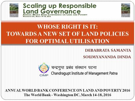 DEBABRATA SAMANTA SOUMYANANDA DINDA WHOSE RIGHT IS IT: TOWARDS A NEW SET OF LAND POLICIES FOR OPTIMAL UTILISATION ANNUAL WORLD BANK CONFERENCE ON LAND.