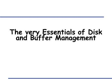 The very Essentials of Disk and Buffer Management.