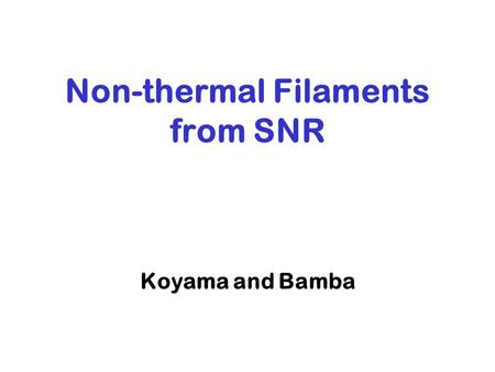 Koyama and Bamba Non-thermal Filaments from SNR. 1.Introduction of X-ray study of cosmic ray acceleration in SNRs 2.Chandra observation of SN Discussion.