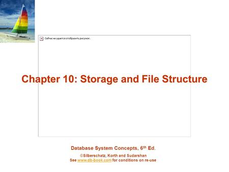 Database System Concepts, 6 th Ed. ©Silberschatz, Korth and Sudarshan See  for conditions on re-usewww.db-book.com Chapter 10: Storage and.
