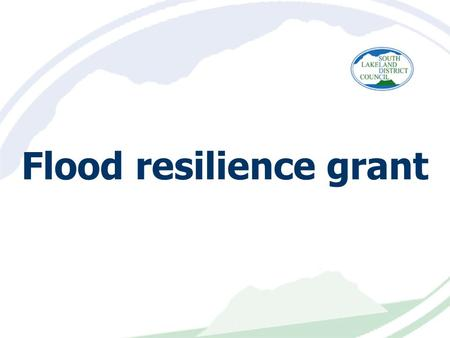 Flood resilience grant. Aim of the session Key facts and dates Overview of project delivery Eligibility overview Definition of resilience v resistance.