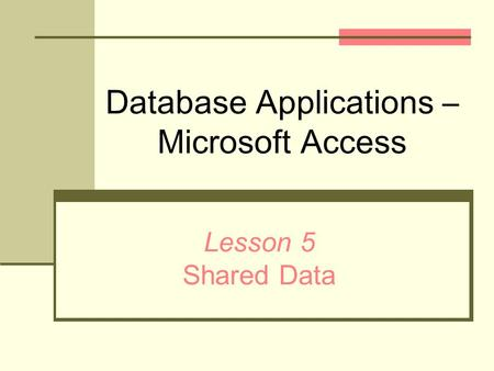 Database Applications – Microsoft Access Lesson 5 Shared Data.