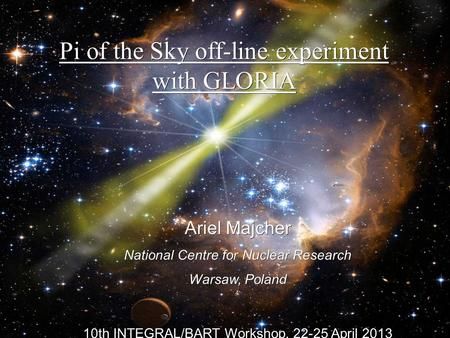 Pi of the Sky off-line experiment with GLORIA Ariel Majcher National Centre for Nuclear Research Warsaw, Poland 10th INTEGRAL/BART Workshop, April.