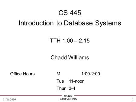 CS445 Pacific University 1 11/16/2016 CS 445 Introduction to Database Systems TTH 1:00 – 2:15 Chadd Williams Office HoursM 1:00-2:00 Tue 11-noon Thur 3-4.
