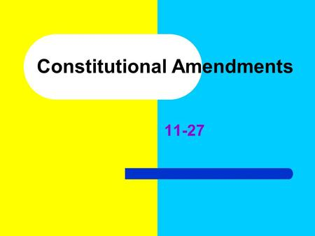 Constitutional Amendments Learning Goal Students will be able to explain the amendments to the Constitution.