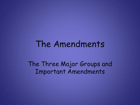 The Amendments The Three Major Groups and Important Amendments.