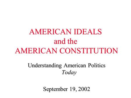 AMERICAN IDEALS and the AMERICAN CONSTITUTION Understanding American Politics Today September 19, 2002.