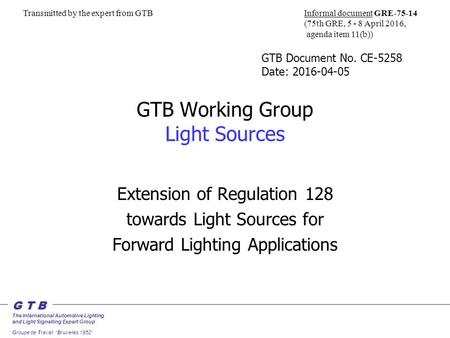 "G T B The International Automotive Lighting and Light Signalling Expert Group Groupe de Travail ""Bruxelles 1952"" GTB Working Group Light Sources Extension."