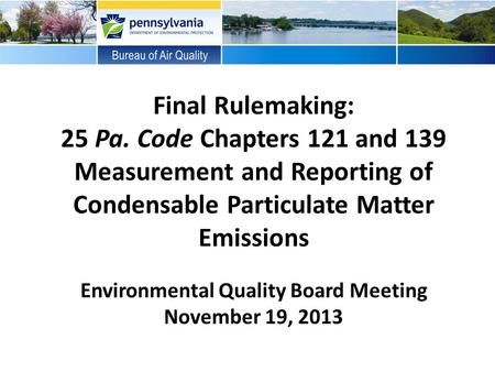 Final Rulemaking: 25 Pa. Code Chapters 121 and 139 Measurement and Reporting of Condensable Particulate Matter Emissions Environmental Quality Board Meeting.
