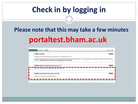 Check in by logging in portaltest.bham.ac.uk Please note that this may take a few minutes.