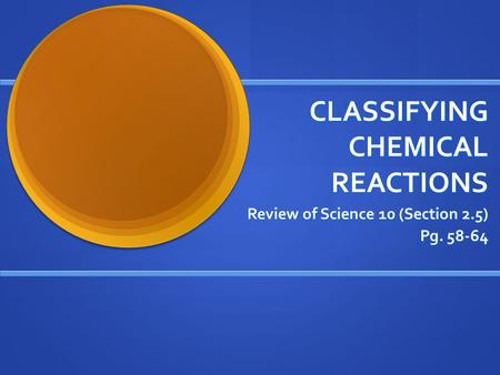 CLASSIFYING CHEMICAL REACTIONS Review of Science 10 (Section 2.5) Pg