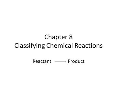 Chapter 8 Classifying Chemical Reactions Reactant Product.