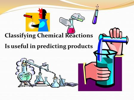 Classifying Chemical Reactions Is useful in predicting products.