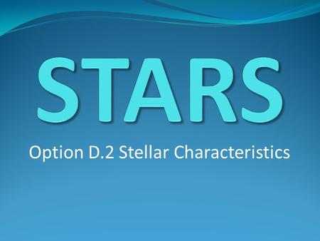 Option D.2 Stellar Characteristics. Stars A star is a big ball of gas with fusion going on in its center that is held together by gravity Stars are formed.