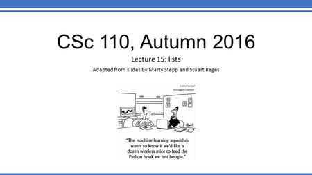 CSc 110, Autumn 2016 Lecture 15: lists Adapted from slides by Marty Stepp and Stuart Reges.