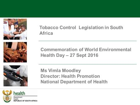 Tobacco Control Legislation in South Africa Ms Vimla Moodley Director: Health Promotion National Department of Health Commemoration of World Environmental.