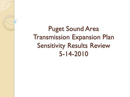 Puget Sound Area Transmission Expansion Plan Sensitivity Results Review