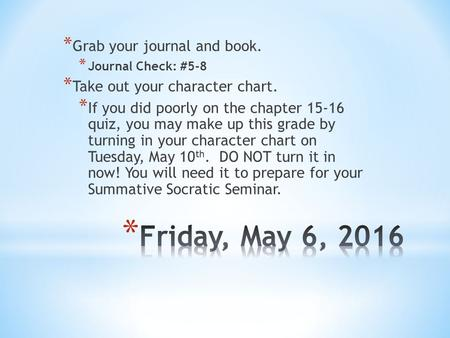 * Grab your journal and book. * Journal Check: #5-8 * Take out your character chart. * If you did poorly on the chapter quiz, you may make up this.