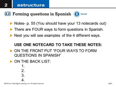 ©2014 by Vista Higher Learning, Inc. All rights reserved  Notes- p. 55 (You should have your 13 notecards out)  There are FOUR ways to form questions.
