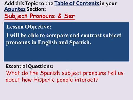 Table of Contents Apuntes Add this Topic to the Table of Contents in your Apuntes Section: Subject Pronouns & Ser Lesson Objective: I will be able to compare.