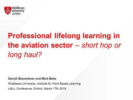 Professional lifelong learning in the aviation sector – short hop or long haul? Darryll Bravenboer and Mick Betts Middlesex University, Institute for Work.