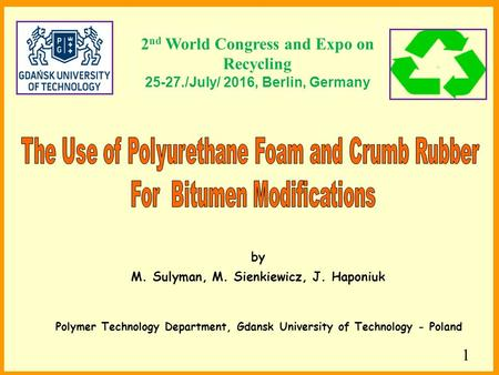 1 Polymer Technology Department, Gdansk University of Technology - Poland by M. Sulyman, M. Sienkiewicz, J. Haponiuk 2 nd World Congress and Expo on Recycling.