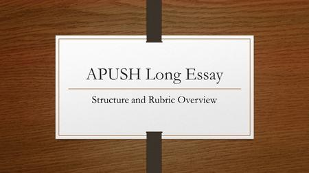 APUSH Long Essay Structure and Rubric Overview. Long Essay The Long Essay is worth 15% of your AP Exam score. Two questions: You pick one to write. Can.