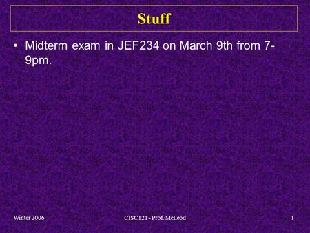 Winter 2006CISC121 - Prof. McLeod1 Stuff Midterm exam in JEF234 on March 9th from 7- 9pm.