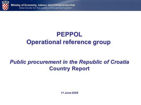 PEPPOL Operational reference group Public procurement in the Republic of Croatia Country Report 11 June 2008.