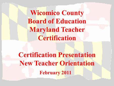 Wicomico County Board of Education Maryland Teacher Certification Certification Presentation New Teacher Orientation February 2011.