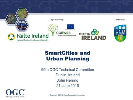 ® Sponsored byHosted by SmartCities and Urban Planning 99th OGC Technical Committee Dublin, Ireland John Herring 21 June 2016 Copyright © 2016 Open Geospatial.