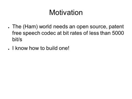 Motivation ● The (Ham) world needs an open source, patent free speech codec at bit rates of less than 5000 bit/s ● I know how to build one!