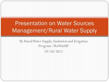By Rural Water Supply, Sanitation and Irrigation Program /RuWatSIP 29/10/2012 Presentation on Water Sources Management/Rural Water Supply.