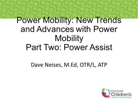Power Mobility: New Trends and Advances with Power Mobility Part Two: Power Assist Dave Neises, M.Ed, OTR/L, ATP.