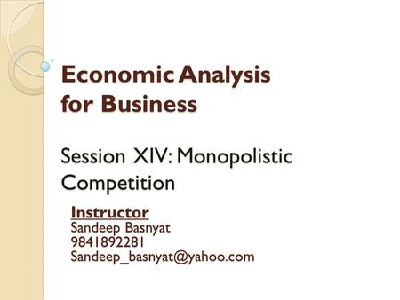 Economic Analysis for Business Session XIV: Monopolistic Competition Instructor Sandeep Basnyat