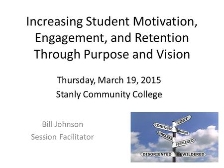 Increasing Student Motivation, Engagement, and Retention Through Purpose and Vision Bill Johnson Session Facilitator Thursday, March 19, 2015 Stanly Community.