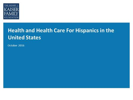 Health and Health Care For Hispanics in the United States October 2016.