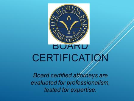 BOARD CERTIFICATION Board certified attorneys are evaluated for professionalism, tested for expertise.