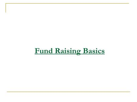 Fund Raising Basics. Primary Requirements Interest & Efforts of the Board. Dedicated Team with a Leader. System & Processes.