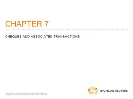 CHAPTER 7 CHEQUES AND ASSOCIATED TRANSACTIONS  2011 Thomson Reuters Legal & Regulatory Ltd. All Rights Reserved. PowerPoint  slides to accompany A Guide.