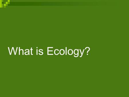 What is Ecology? Studying Our Living Planet Ecology is the scientific study of interactions among organisms and between organisms and their environment.