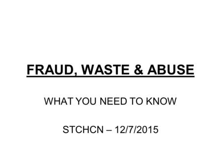 FRAUD, WASTE & ABUSE WHAT YOU NEED TO KNOW STCHCN – 12/7/2015.