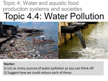Topic 4: Water and aquatic food production systems and societies Topic 4.4: Water Pollution Starter: 1) List as many sources of water pollution as you.