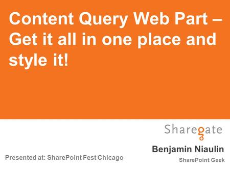 Benjamin Niaulin Presented at: SharePoint Fest Chicago SharePoint Geek Content Query Web Part – Get it all in one place and style it!