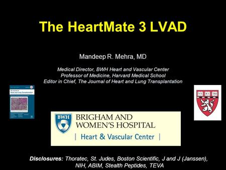 The HeartMate 3 LVAD Mandeep R. Mehra, MD Medical Director, BWH Heart and Vascular Center Professor of Medicine, Harvard Medical School Editor in Chief,