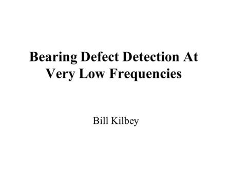 Bearing Defect Detection At Very Low Frequencies Bill Kilbey.