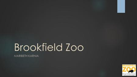 Brookfield Zoo MARIBETH KARNIA. Location Hours  North Gate Main Entrance st Street (1st Avenue and 31st Street), Brookfield, IL  South.