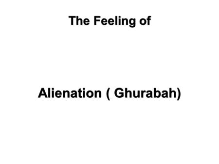 "The Feeling of Alienation ( Ghurabah). Allah says..""Do not be deceived by their movement through the land..."" Among the realities of faith and facts of."